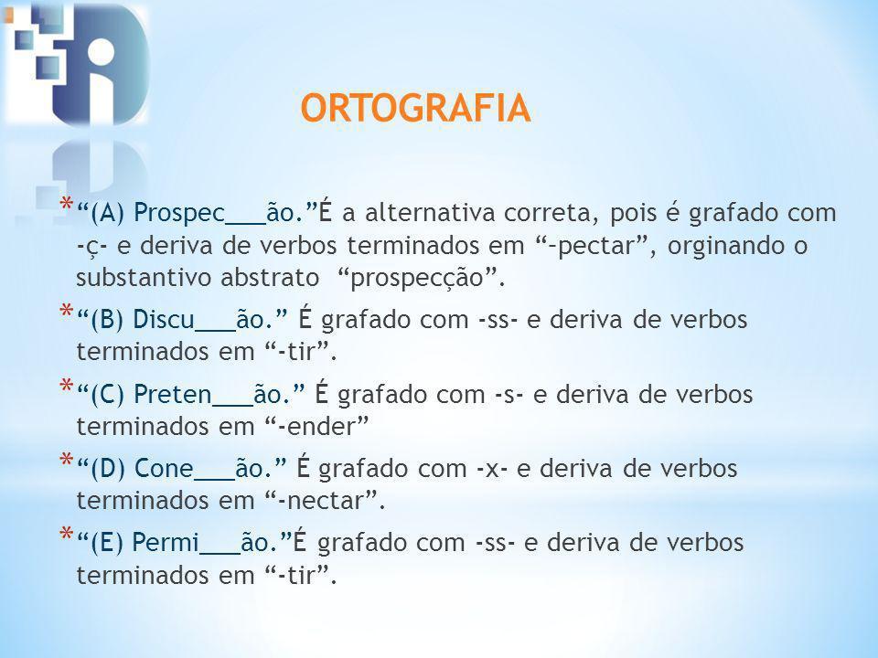 * (A) Prospec___ão.É a alternativa correta, pois é grafado com -ç- e deriva de verbos terminados em –pectar, orginando o substantivo abstrato prospecção.