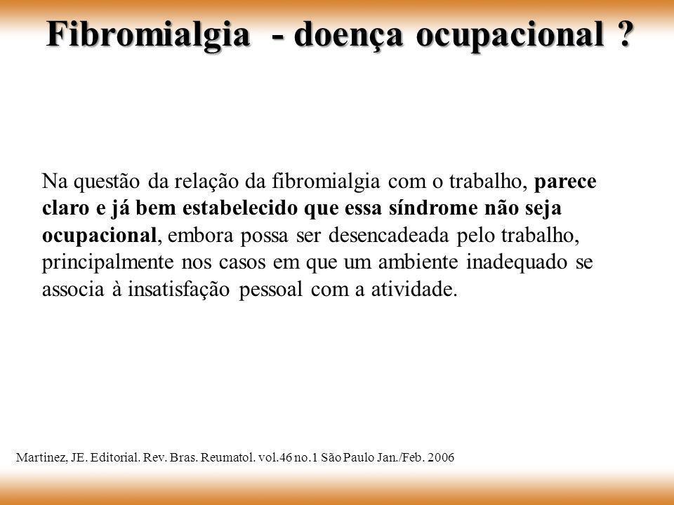 Na questão da relação da fibromialgia com o trabalho, parece claro e já bem estabelecido que essa síndrome não seja ocupacional, embora possa ser dese