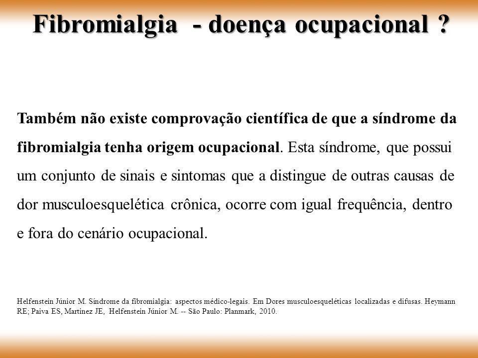 Também não existe comprovação científica de que a síndrome da fibromialgia tenha origem ocupacional. Esta síndrome, que possui um conjunto de sinais e