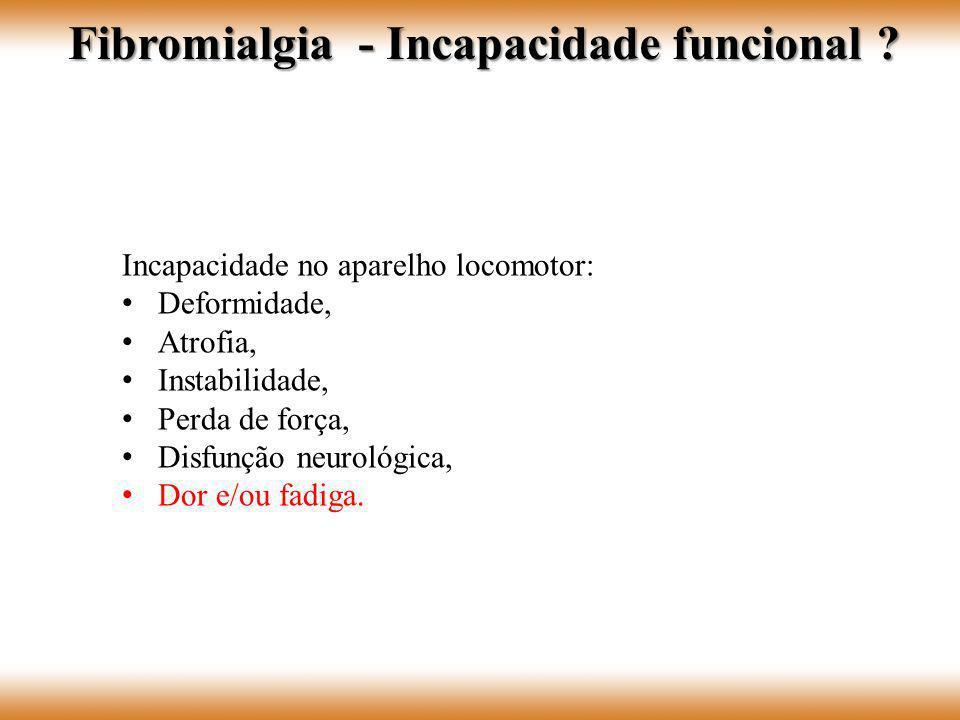 Incapacidade no aparelho locomotor: Deformidade, Atrofia, Instabilidade, Perda de força, Disfunção neurológica, Dor e/ou fadiga. Fibromialgia - Incapa