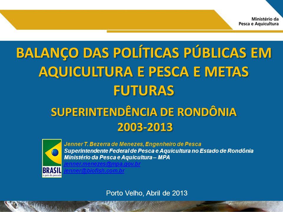 BALANÇO DAS POLÍTICAS PÚBLICAS EM AQUICULTURA E PESCA E METAS FUTURAS SUPERINTENDÊNCIA DE RONDÔNIA 2003-2013 BALANÇO DAS POLÍTICAS PÚBLICAS EM AQUICULTURA E PESCA E METAS FUTURAS SUPERINTENDÊNCIA DE RONDÔNIA 2003-2013 Jenner T.