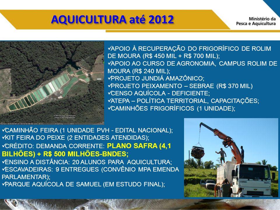 AQUICULTURA até 2012 APOIO À RECUPERAÇÃO DO FRIGORÍFICO DE ROLIM DE MOURA (R$ 450 MIL + R$ 700 MIL); APOIO AO CURSO DE AGRONOMIA, CAMPUS ROLIM DE MOURA (R$ 240 MIL); PROJETO JUNDIÁ AMAZÔNICO; PROJETO PEIXAMENTO – SEBRAE (R$ 370 MIL) CENSO AQUÍCOLA - DEFICIENTE; ATEPA – POLÍTICA TERRITORIAL, CAPACITAÇÕES; CAMINHÕES FRIGORÍFICOS (1 UNIDADE); CAMINHÃO FEIRA (1 UNIDADE PVH - EDITAL NACIONAL); KIT FEIRA DO PEIXE (2 ENTIDADES ATENDIDAS); CRÉDITO: DEMANDA CORRENTE: PLANO SAFRA (4,1 BILHÕES) + R$ 500 MILHÕES-BNDES; ENSINO A DISTÂNCIA: 20 ALUNOS PARA AQUICULTURA; ESCAVADEIRAS: 9 ENTREGUES (CONVÊNIO MPA EMENDA PARLAMENTAR); PARQUE AQUÍCOLA DE SAMUEL (EM ESTUDO FINAL);
