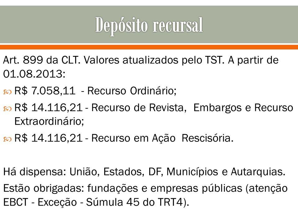 Art. 899 da CLT. Valores atualizados pelo TST. A partir de 01.08.2013: R$ 7.058,11 - Recurso Ordinário; R$ 14.116,21 - Recurso de Revista, Embargos e