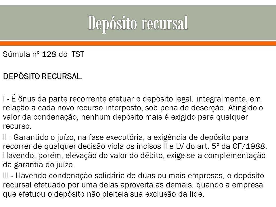 Súmula nº 128 do TST DEPÓSITO RECURSAL. I - É ônus da parte recorrente efetuar o depósito legal, integralmente, em relação a cada novo recurso interpo