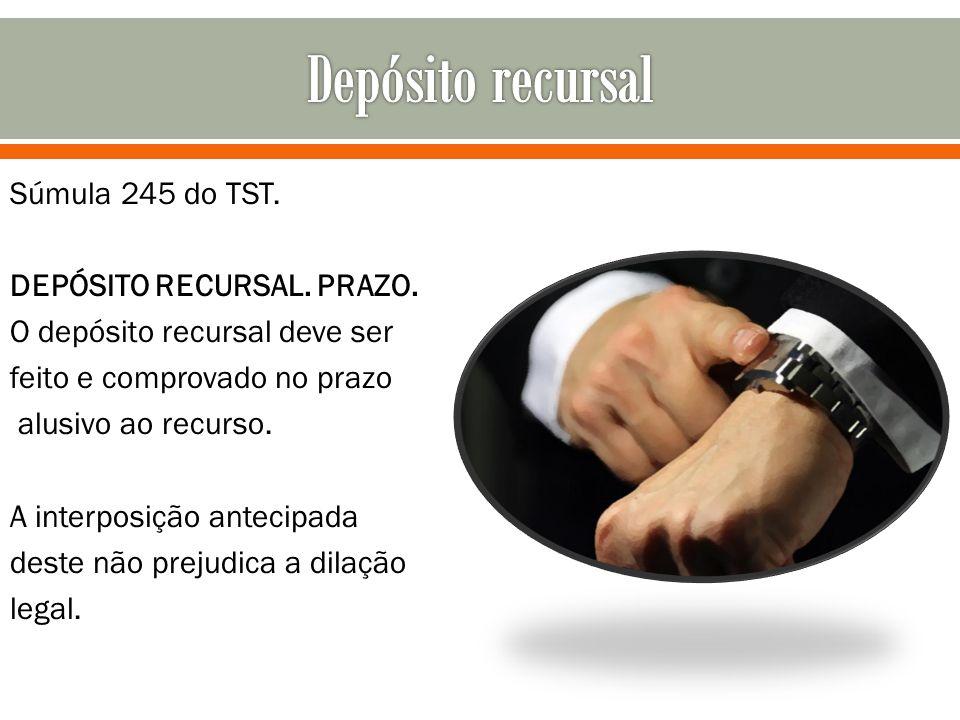 Súmula 245 do TST. DEPÓSITO RECURSAL. PRAZO. O depósito recursal deve ser feito e comprovado no prazo alusivo ao recurso. A interposição antecipada de