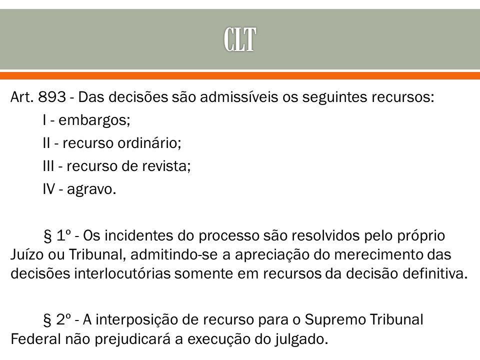 Art. 893 - Das decisões são admissíveis os seguintes recursos: I - embargos; II - recurso ordinário; III - recurso de revista; IV - agravo. § 1º - Os