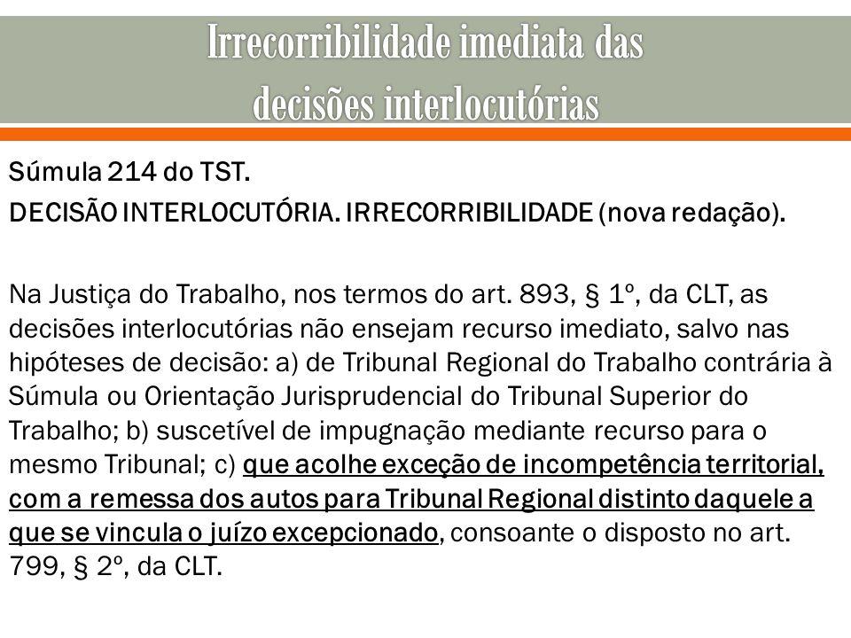 Súmula 214 do TST. DECISÃO INTERLOCUTÓRIA. IRRECORRIBILIDADE (nova redação). Na Justiça do Trabalho, nos termos do art. 893, § 1º, da CLT, as decisões