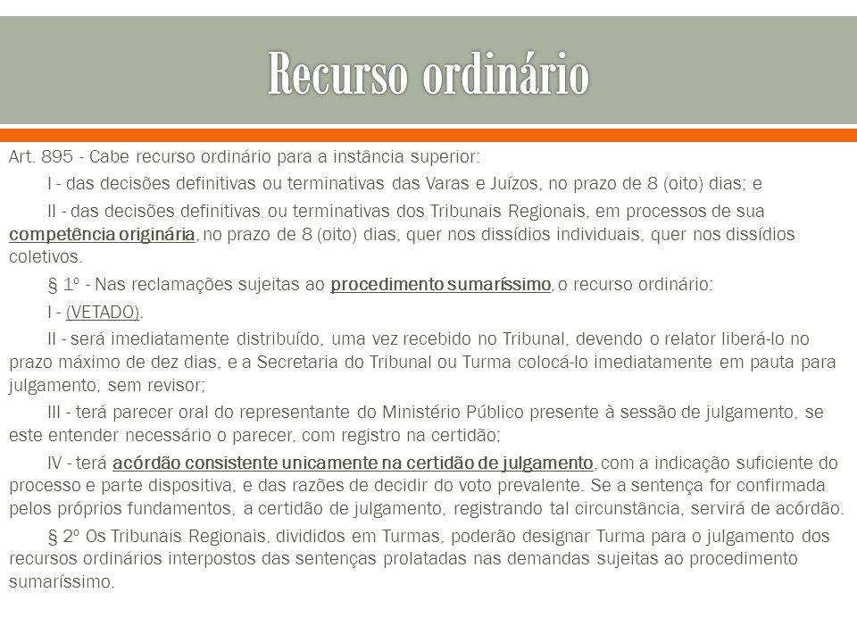 Art. 895 - Cabe recurso ordinário para a instância superior: I - das decisões definitivas ou terminativas das Varas e Juízos, no prazo de 8 (oito) dia