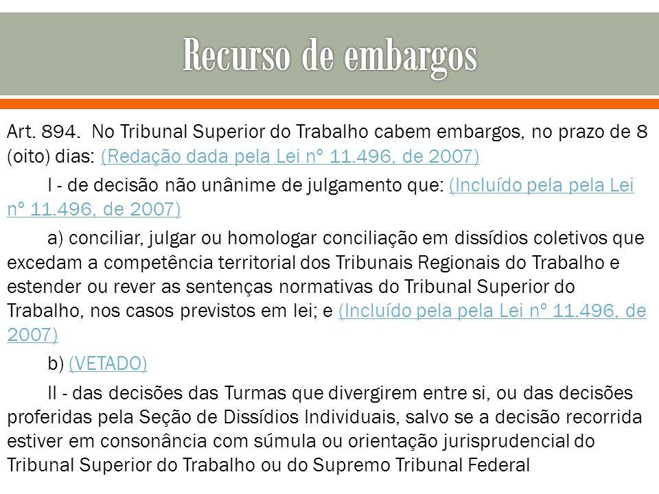 Art. 894. No Tribunal Superior do Trabalho cabem embargos, no prazo de 8 (oito) dias: (Redação dada pela Lei nº 11.496, de 2007)(Redação dada pela Lei