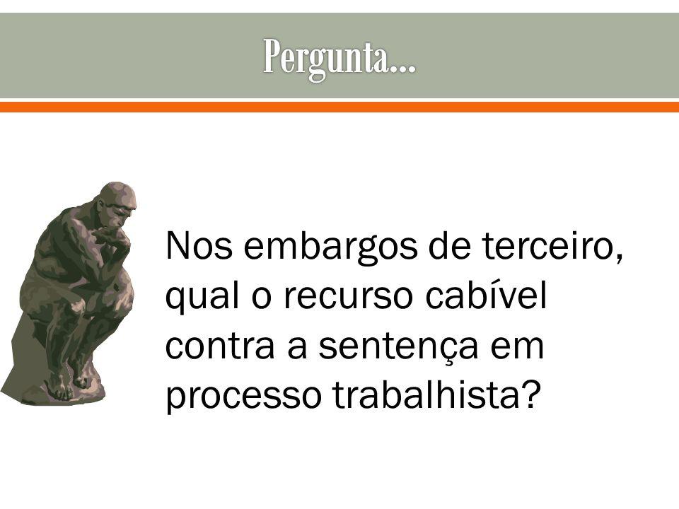 Nos embargos de terceiro, qual o recurso cabível contra a sentença em processo trabalhista?