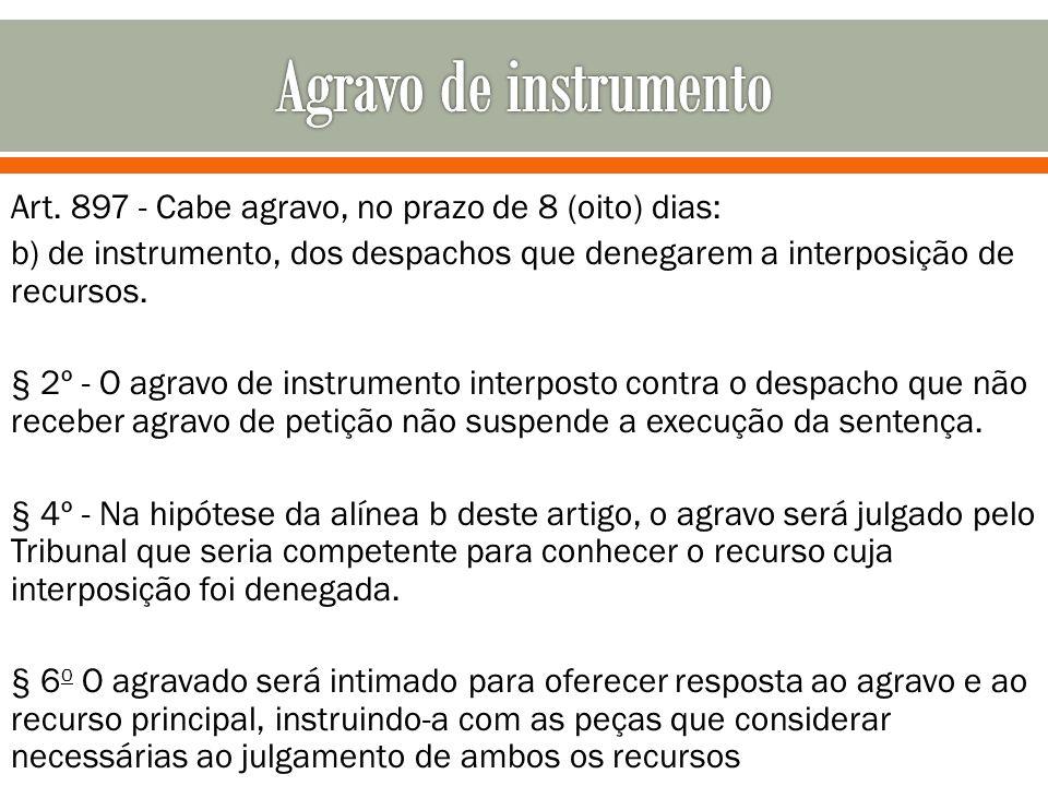 Art. 897 - Cabe agravo, no prazo de 8 (oito) dias: b) de instrumento, dos despachos que denegarem a interposição de recursos. § 2º - O agravo de instr