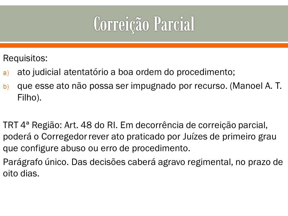 Requisitos: a) ato judicial atentatório a boa ordem do procedimento; b) que esse ato não possa ser impugnado por recurso. (Manoel A. T. Filho). TRT 4ª