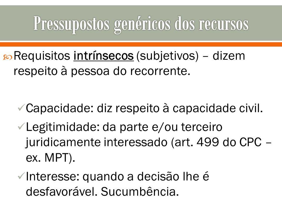 Requisitos intrínsecos (subjetivos) – dizem respeito à pessoa do recorrente. Capacidade: diz respeito à capacidade civil. Legitimidade: da parte e/ou