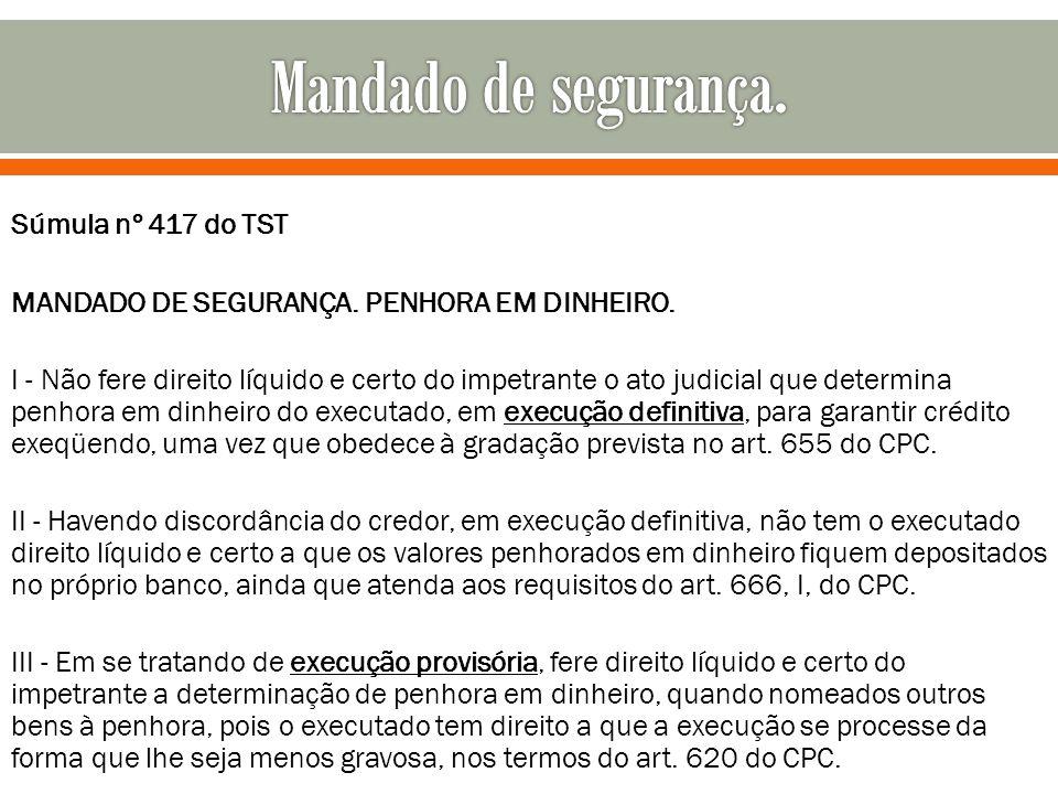 Súmula nº 417 do TST MANDADO DE SEGURANÇA. PENHORA EM DINHEIRO. I - Não fere direito líquido e certo do impetrante o ato judicial que determina penhor