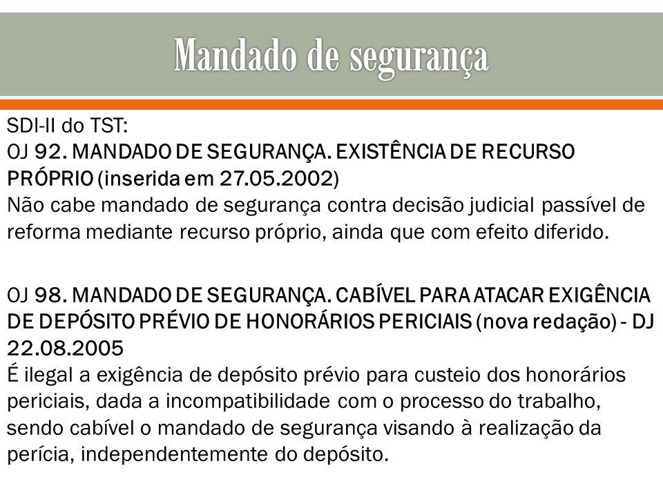 SDI-II do TST: OJ 92. MANDADO DE SEGURANÇA. EXISTÊNCIA DE RECURSO PRÓPRIO (inserida em 27.05.2002) Não cabe mandado de segurança contra decisão judici