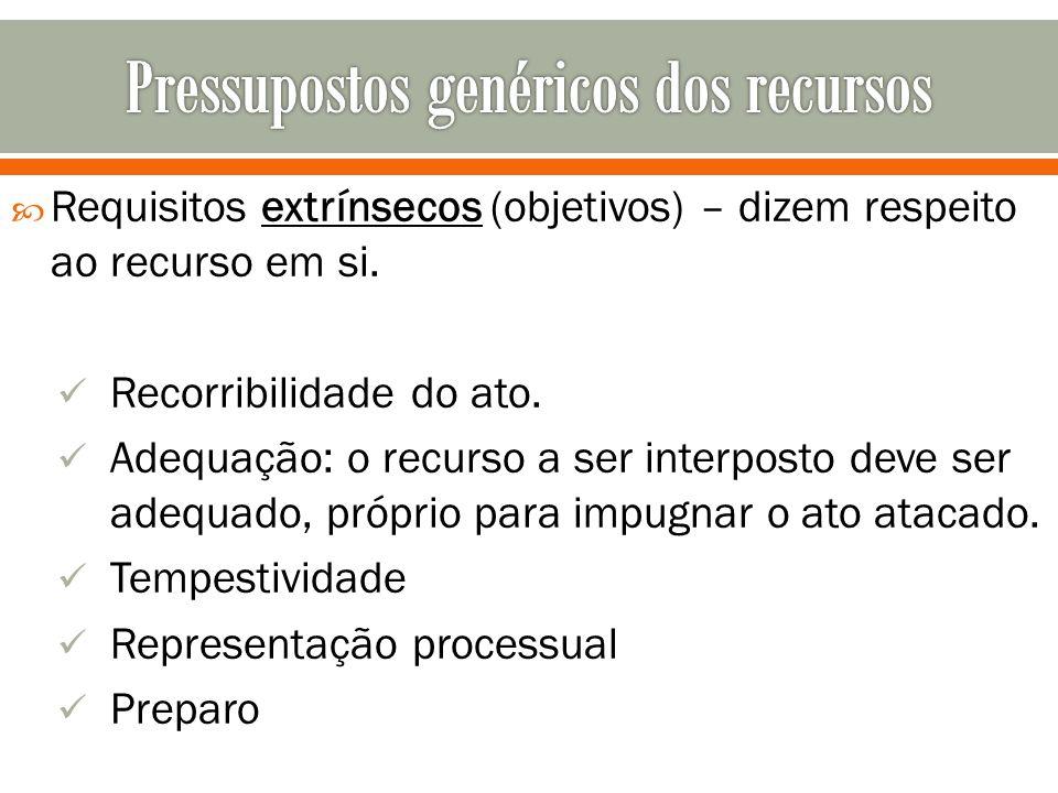 Requisitos extrínsecos (objetivos) – dizem respeito ao recurso em si. Recorribilidade do ato. Adequação: o recurso a ser interposto deve ser adequado,