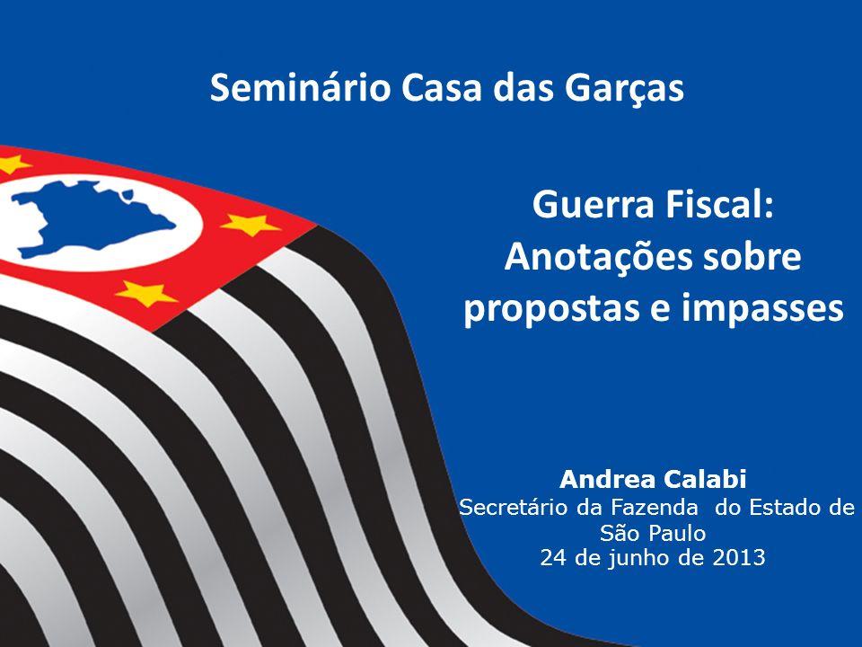 Seminário Casa das Garças Guerra Fiscal: Anotações sobre propostas e impasses Andrea Calabi Secretário da Fazenda do Estado de São Paulo 24 de junho d