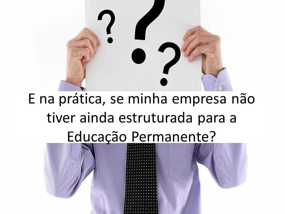 E na prática, se minha empresa não tiver ainda estruturada para a Educação Permanente?