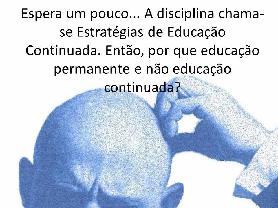 Espera um pouco... A disciplina chama- se Estratégias de Educação Continuada. Então, por que educação permanente e não educação continuada?