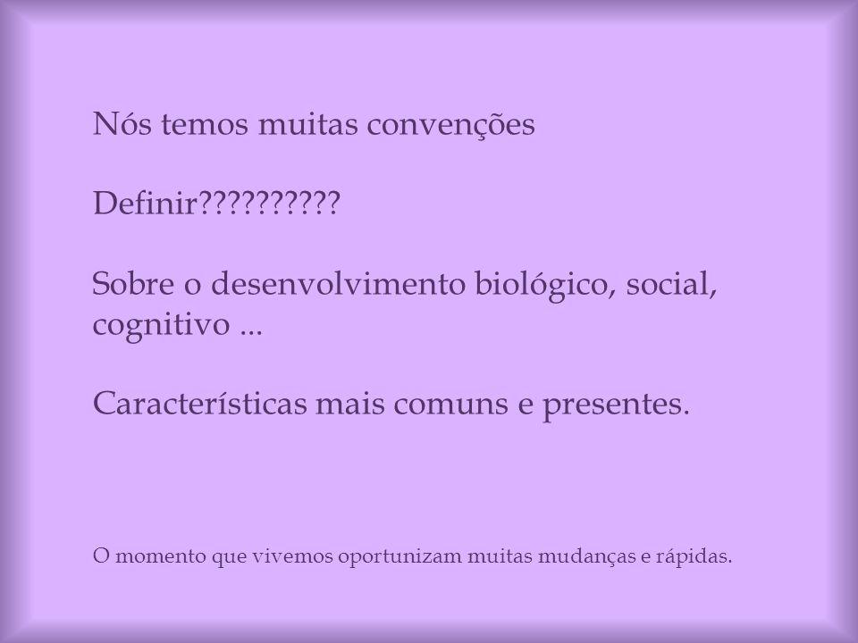 Nós temos muitas convenções Definir?????????? Sobre o desenvolvimento biológico, social, cognitivo... Características mais comuns e presentes. O momen