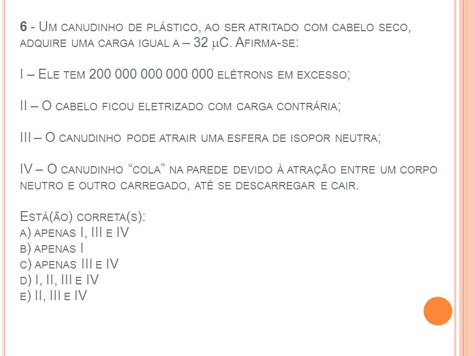 6 - U M CANUDINHO DE PLÁSTICO, AO SER ATRITADO COM CABELO SECO, ADQUIRE UMA CARGA IGUAL A – 32 C. A FIRMA - SE : I – E LE TEM 200 000 000 000 000 ELÉT