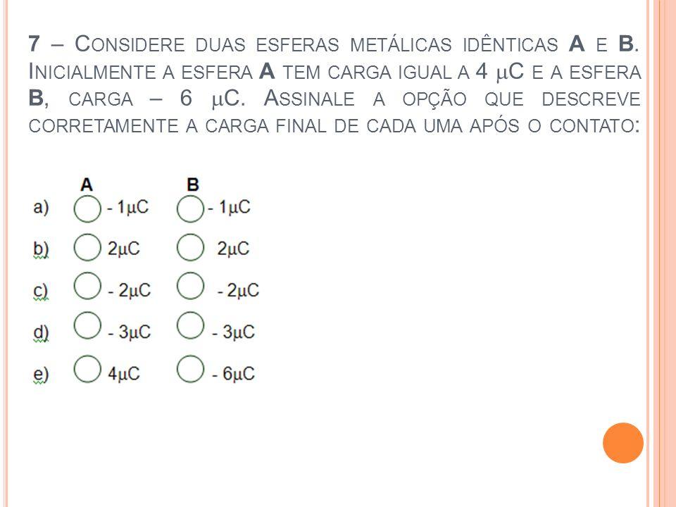 7 – C ONSIDERE DUAS ESFERAS METÁLICAS IDÊNTICAS A E B. I NICIALMENTE A ESFERA A TEM CARGA IGUAL A 4 C E A ESFERA B, CARGA – 6 C. A SSINALE A OPÇÃO QUE