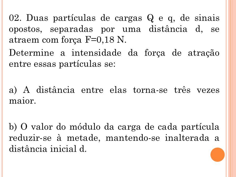 02. Duas partículas de cargas Q e q, de sinais opostos, separadas por uma distância d, se atraem com força F=0,18 N. Determine a intensidade da força