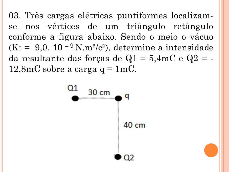 03. Três cargas elétricas puntiformes localizam- se nos vértices de um triângulo retângulo conforme a figura abaixo. Sendo o meio o vácuo (K 0 = 9,0.