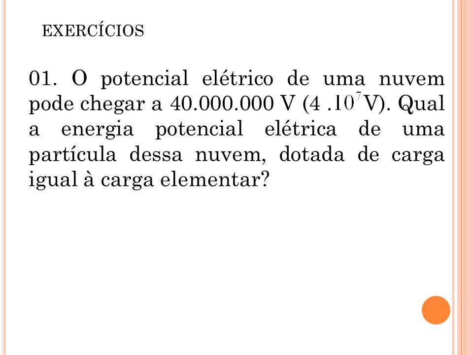 01. O potencial elétrico de uma nuvem pode chegar a 40.000.000 V (4. V). Qual a energia potencial elétrica de uma partícula dessa nuvem, dotada de car