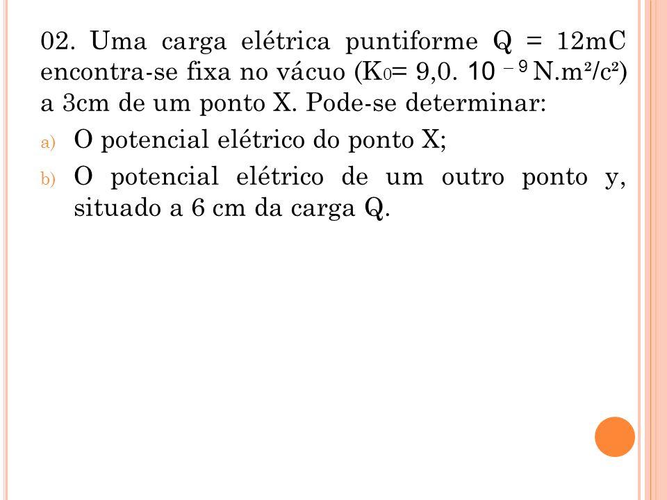 02. Uma carga elétrica puntiforme Q = 12mC encontra-se fixa no vácuo (K 0 = 9,0. 10 – 9 N.m²/c²) a 3cm de um ponto X. Pode-se determinar: a) O potenci