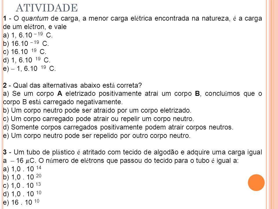 ATIVIDADE 1 - O quantum de carga, a menor carga el é trica encontrada na natureza, é a carga de um el é tron, e vale a) 1, 6.10 – 19 C. b) 16.10 – 19