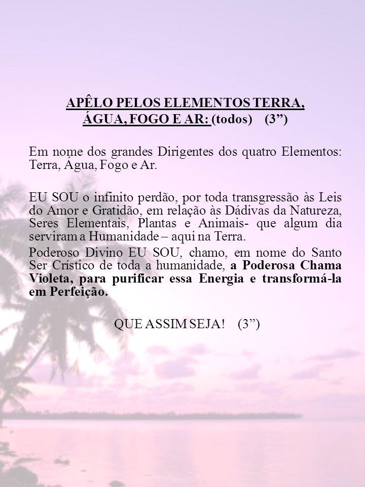 APÊLO PELOS ELEMENTOS TERRA, ÁGUA, FOGO E AR: (todos) (3) Em nome dos grandes Dirigentes dos quatro Elementos: Terra, Água, Fogo e Ar. EU SOU o infini