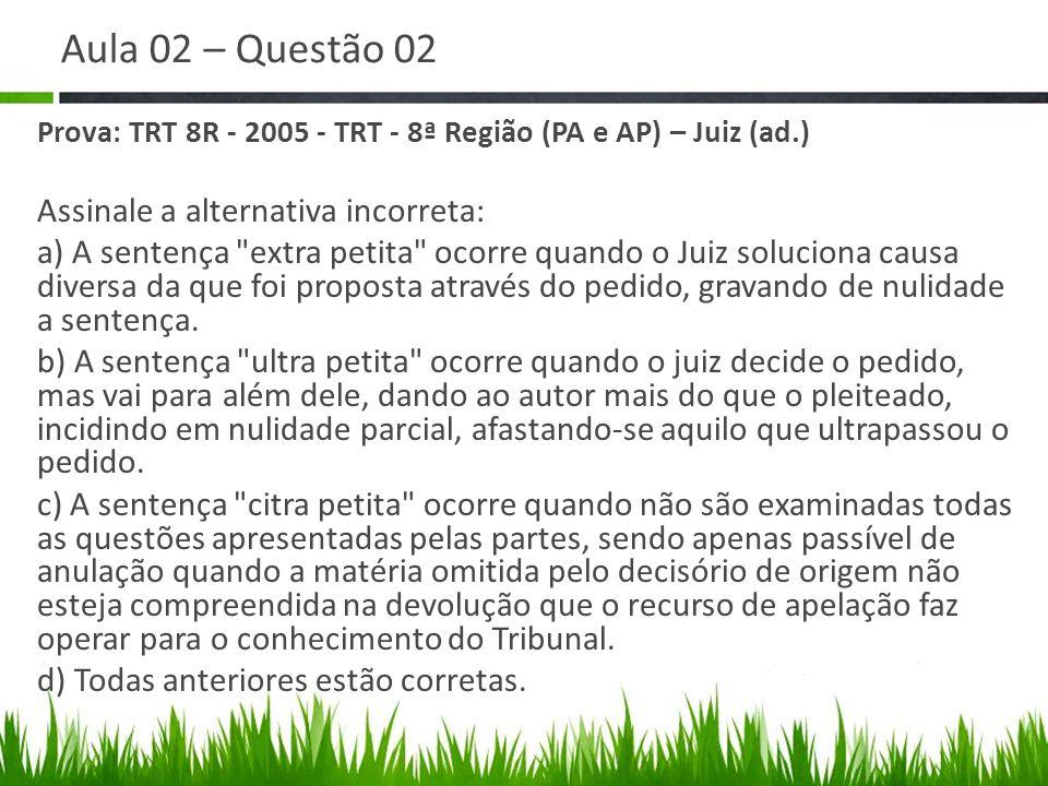 Aula 02 – Questão 02 Prova: TRT 8R - 2005 - TRT - 8ª Região (PA e AP) – Juiz (ad.) Assinale a alternativa incorreta: a) A sentença