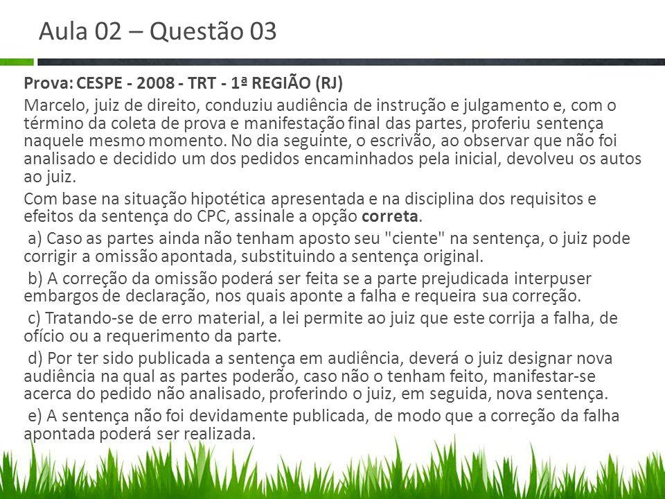 Aula 02 – Questão 03 Prova: CESPE - 2008 - TRT - 1ª REGIÃO (RJ) Marcelo, juiz de direito, conduziu audiência de instrução e julgamento e, com o términ