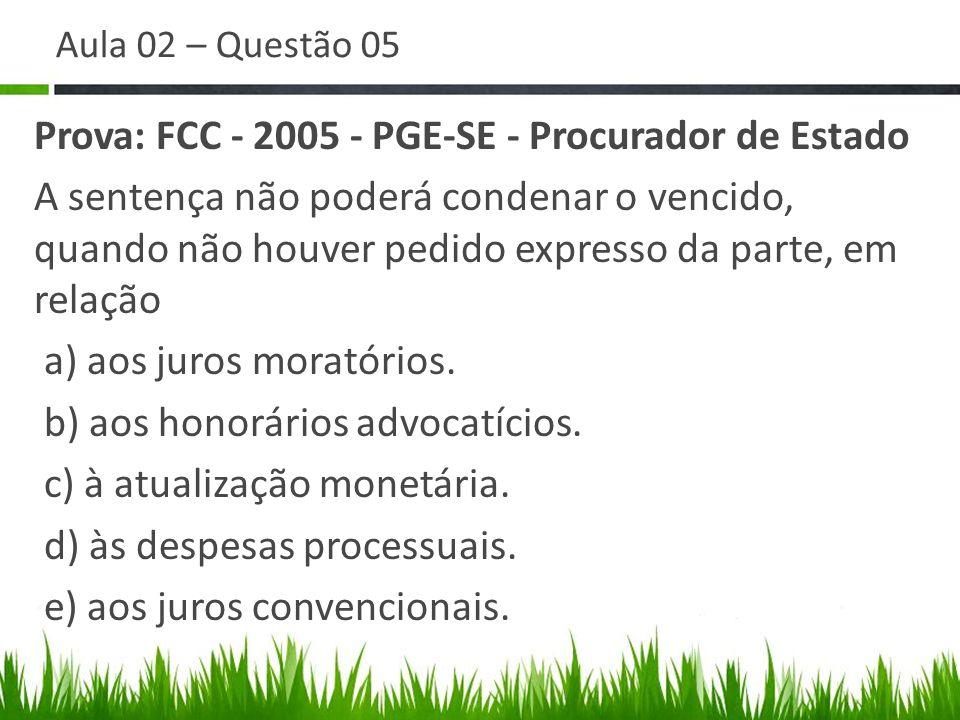 Aula 02 – Questão 05 Prova: FCC - 2005 - PGE-SE - Procurador de Estado A sentença não poderá condenar o vencido, quando não houver pedido expresso da