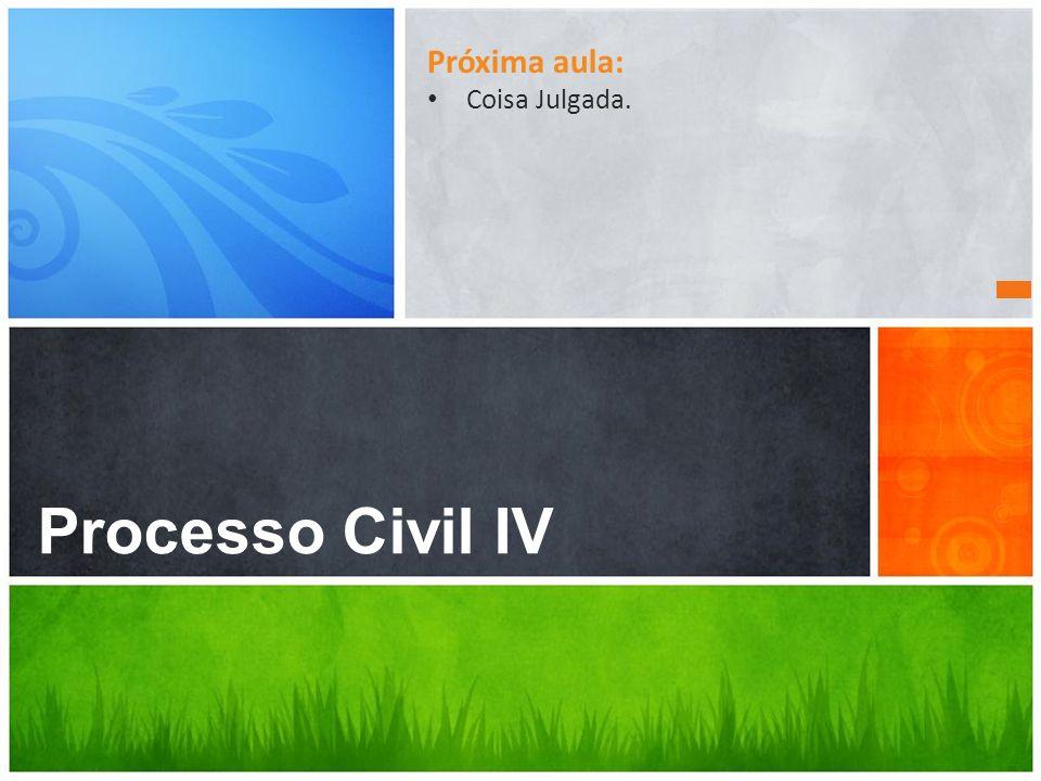 Dúvidas? Processo Civil IV Próxima aula: Coisa Julgada.