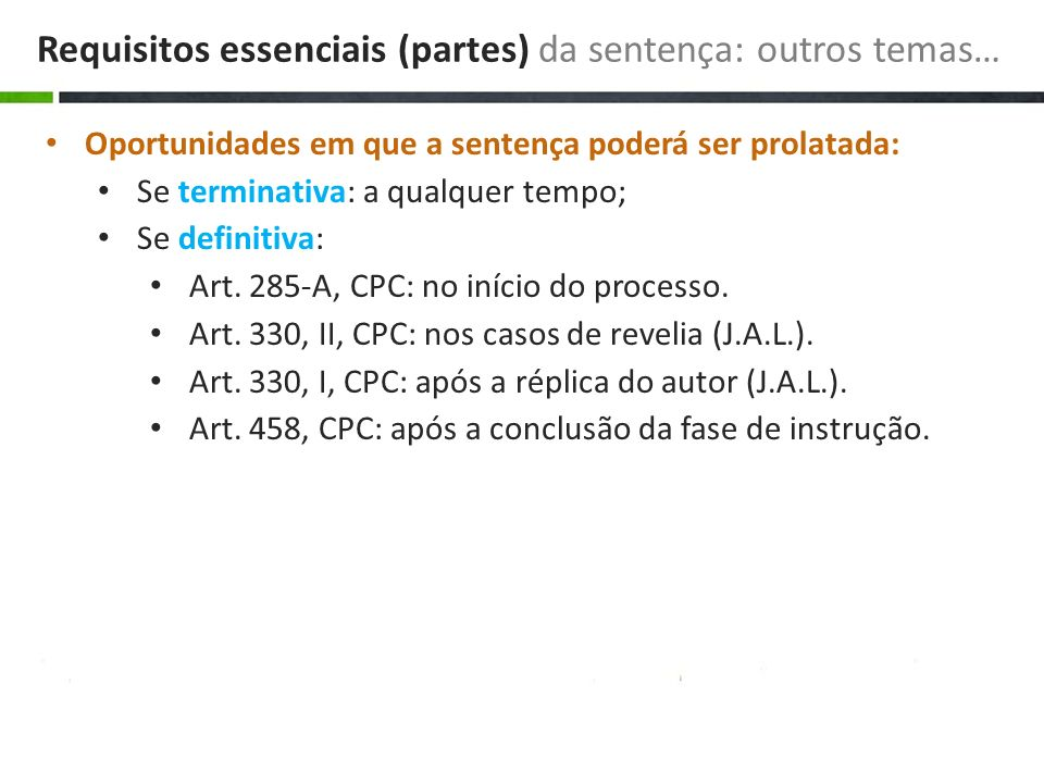 Oportunidades em que a sentença poderá ser prolatada: Se terminativa: a qualquer tempo; Se definitiva: Art. 285-A, CPC: no início do processo. Art. 33