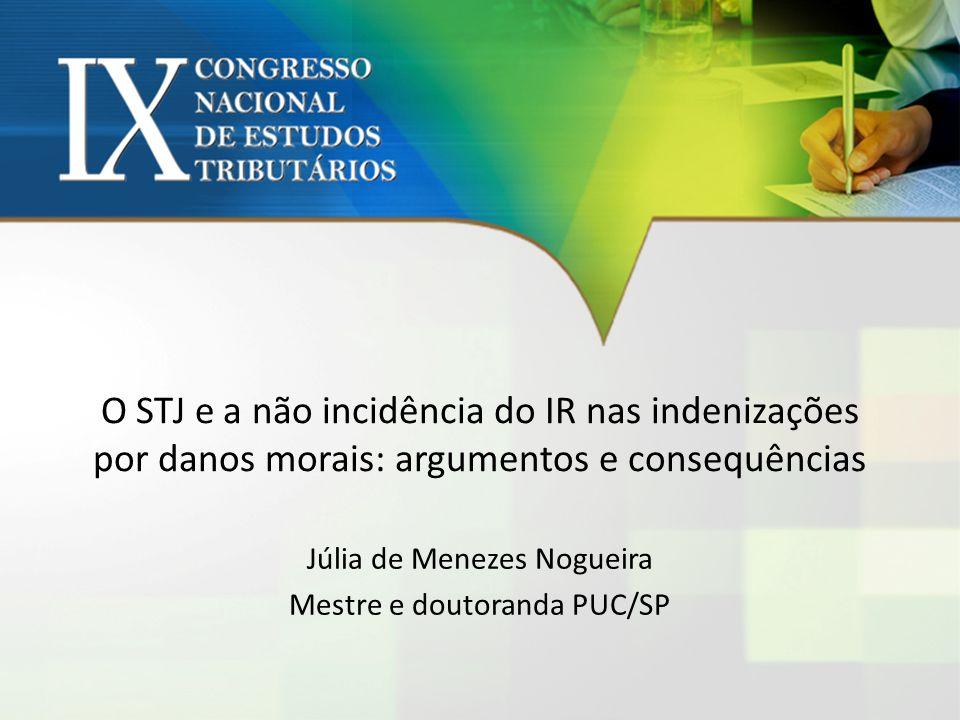 O STJ e a não incidência do IR nas indenizações por danos morais: argumentos e consequências Júlia de Menezes Nogueira Mestre e doutoranda PUC/SP