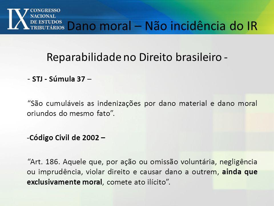 Dano moral – Não incidência do IR Reparabilidade no Direito brasileiro - - STJ - Súmula 37 – São cumuláveis as indenizações por dano material e dano moral oriundos do mesmo fato.