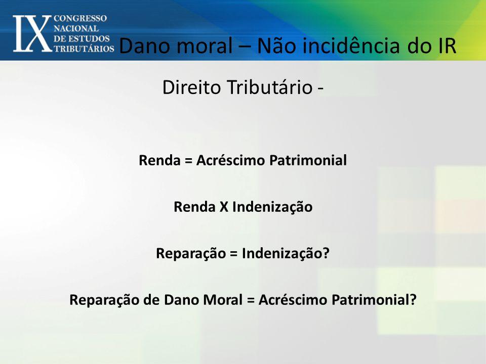 Dano moral – Não incidência do IR Direito Tributário - Renda = Acréscimo Patrimonial Renda X Indenização Reparação = Indenização.