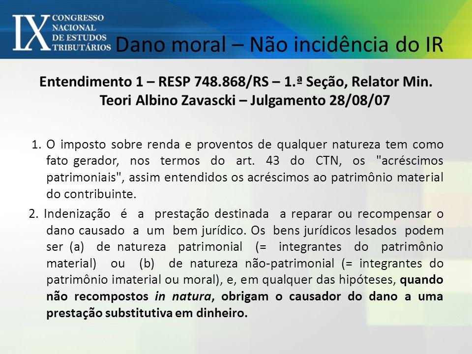 Dano moral – Não incidência do IR Entendimento 1 – RESP 748.868/RS – 1.ª Seção, Relator Min.