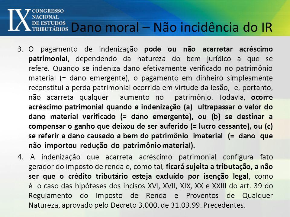 Dano moral – Não incidência do IR 3.O pagamento de indenização pode ou não acarretar acréscimo patrimonial, dependendo da natureza do bem jurídico a que se refere.
