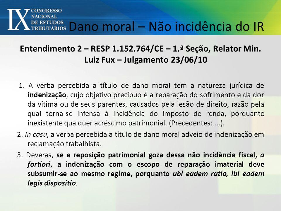 Dano moral – Não incidência do IR Entendimento 2 – RESP 1.152.764/CE – 1.ª Seção, Relator Min.