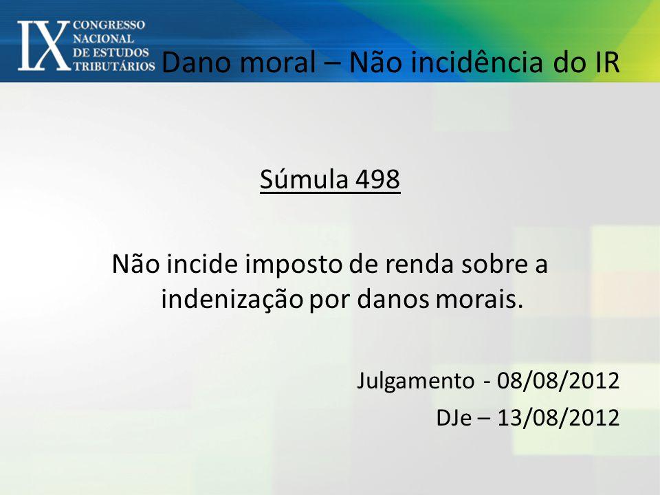 Dano moral – Não incidência do IR Súmula 498 Não incide imposto de renda sobre a indenização por danos morais.