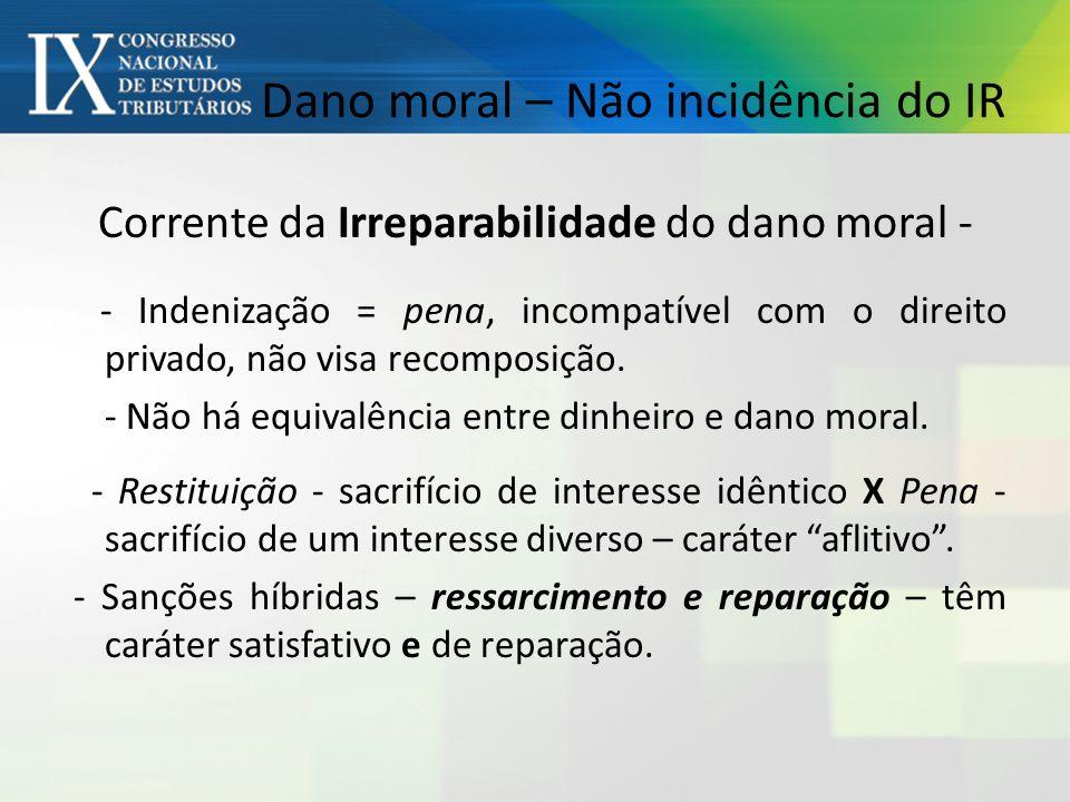Dano moral – Não incidência do IR Corrente da Irreparabilidade do dano moral - - Indenização = pena, incompatível com o direito privado, não visa recomposição.