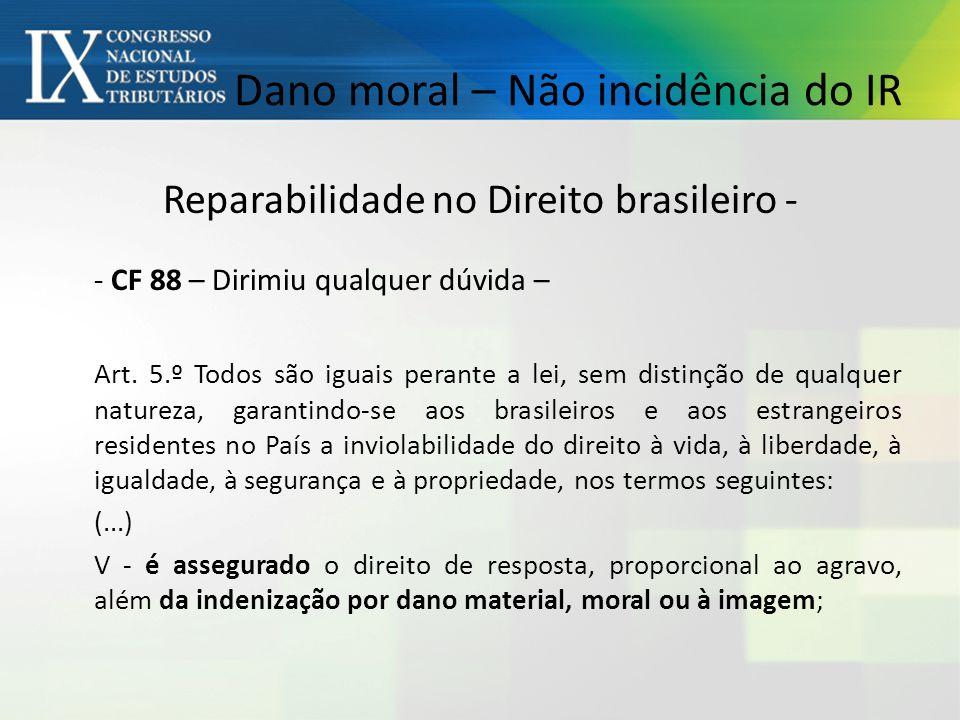 Dano moral – Não incidência do IR Reparabilidade no Direito brasileiro - - CF 88 – Dirimiu qualquer dúvida – Art.