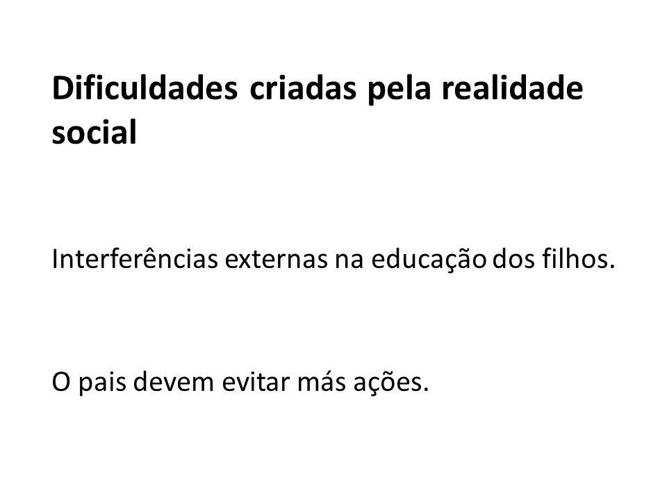 Dificuldades criadas pela realidade social Interferências externas na educação dos filhos. O pais devem evitar más ações.