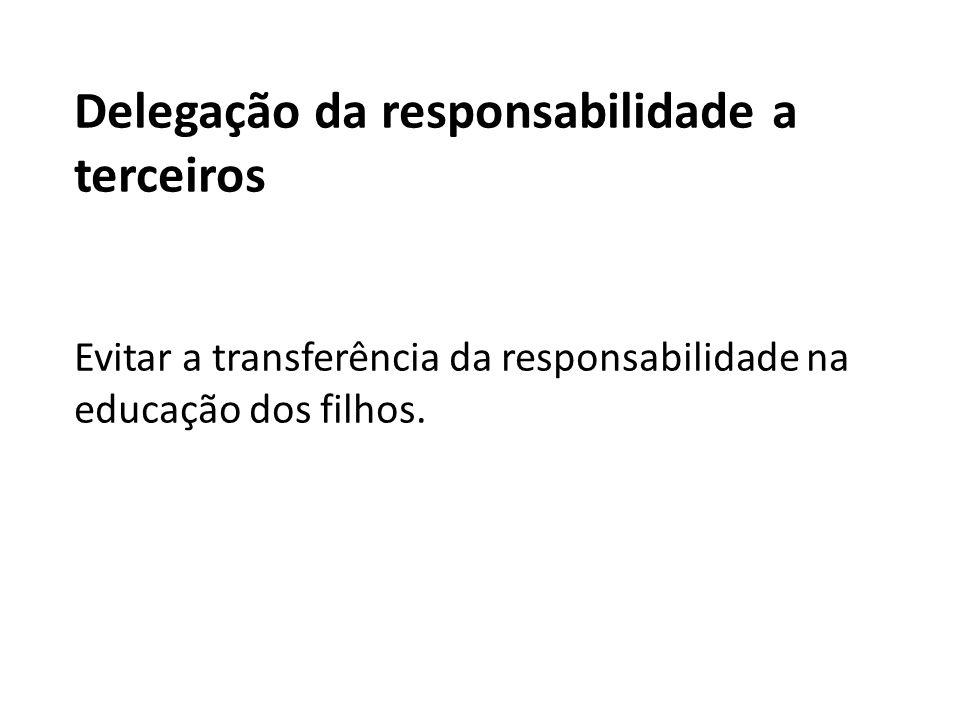 Delegação da responsabilidade a terceiros Evitar a transferência da responsabilidade na educação dos filhos.