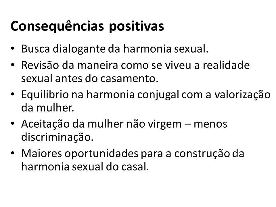 Consequências positivas Busca dialogante da harmonia sexual. Revisão da maneira como se viveu a realidade sexual antes do casamento. Equilíbrio na har