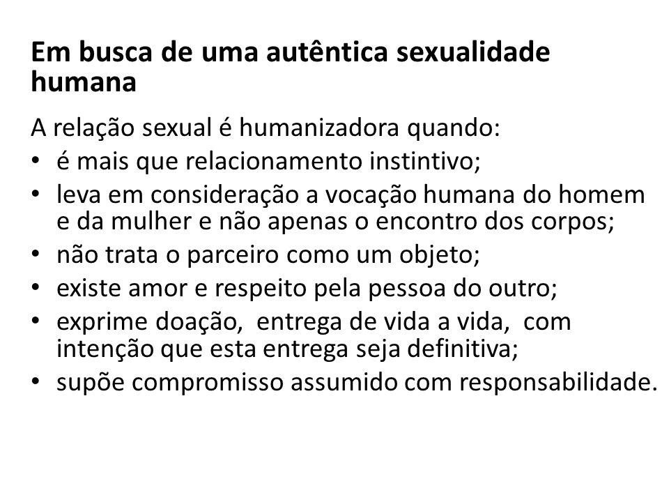 Em busca de uma autêntica sexualidade humana A relação sexual é humanizadora quando: é mais que relacionamento instintivo; leva em consideração a voca